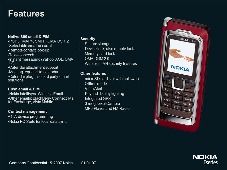 Company Confidential © 2007 Nokia01.01.07 Features Native S60 email & PIM POP3, IMAP4, SMTP, OMA DS 1.2 Selectable email account Remote contact look-up Text-to-speech Instant messaging (Yahoo, AOL, OMA 1.2) Calendar attachment support Meeting requests to calendar Calendar plug-in for 3rd party email solutions Push email & PIM Nokia Intellisync Wireless Email Other emails: BlackBerry Connect, Mail for Exchange, Visto Mobile Context management OTA device programming Nokia PC Suite for local data sync Security Secure storage Device lock, also remote lock Memory card lock OMA DRM 2.0 Wireless LAN security features Other features microSD card slot with hot swap Offline mode Vibra Alert Keypad display lighting Integrated GPS 3 megapixel Camera MP3 Player and FM Radio