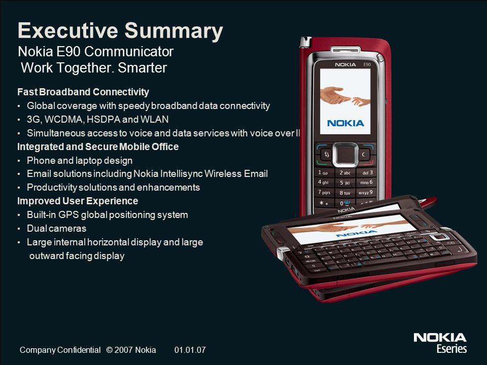 Company Confidential © 2007 Nokia01.01.07 Executive Summary Nokia E90 Communicator Work Together. Smarter Fast Broadband Connectivity Global coverage