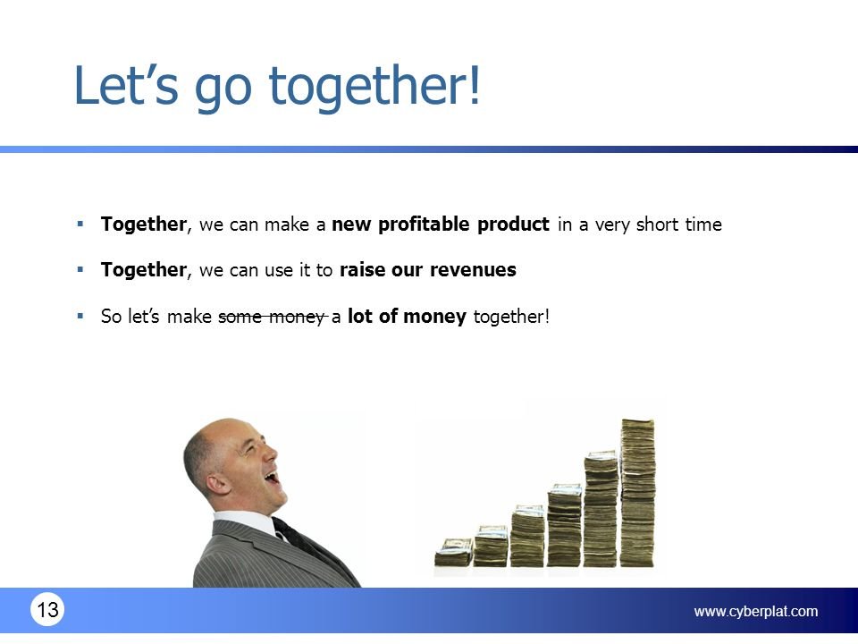 www.cyberplat.com 13 Let's go together!  Together, we can make a new profitable product in a very short time  Together, we can use it to raise our r