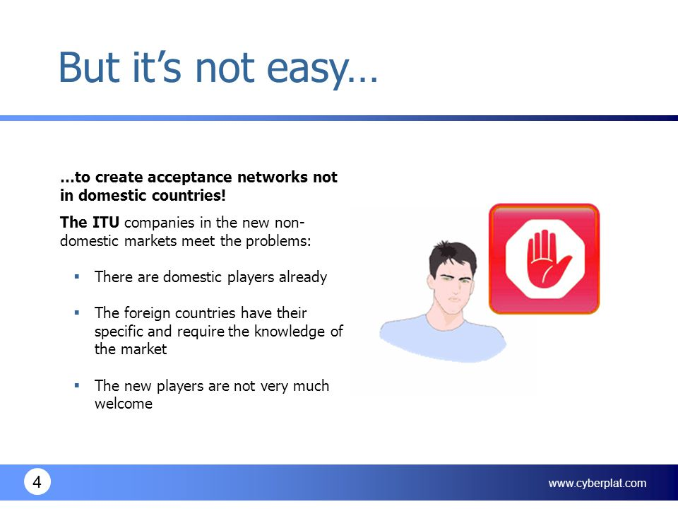 www.cyberplat.com 4 …to create acceptance networks not in domestic countries! The ITU companies in the new non- domestic markets meet the problems: 