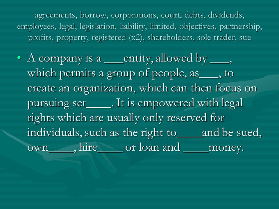 agreements, borrow, corporations, court, debts, dividends, employees, legal, legislation, liability, limited, objectives, partnership, profits, property, registered (x2), shareholders, sole trader, sue The primary advantage of a company structure is that it provides the shareholders with a right to participate in the_____, a proportionate distribution of profits made in the form of a money payment to shareholders, without any personal____.The primary advantage of a company structure is that it provides the shareholders with a right to participate in the_____, a proportionate distribution of profits made in the form of a money payment to shareholders, without any personal____.