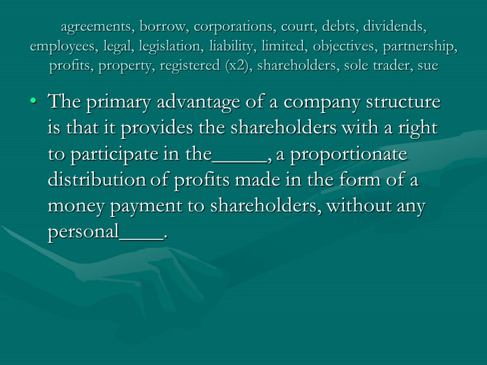 agreements, borrow, corporations, court, debts, dividends, employees, legal, legislation, liability, limited, objectives, partnership, profits, property, registered (x2), shareholders, sole trader, sue There are various forms of legal business entities ranging from the____, who alone bears the risk and responsibility of running a business, taking the profits, but as such not forming any association in law and thus not regulated by special rules of law, to the____company with ___liability and to multinational ____.There are various forms of legal business entities ranging from the____, who alone bears the risk and responsibility of running a business, taking the profits, but as such not forming any association in law and thus not regulated by special rules of law, to the____company with ___liability and to multinational ____.