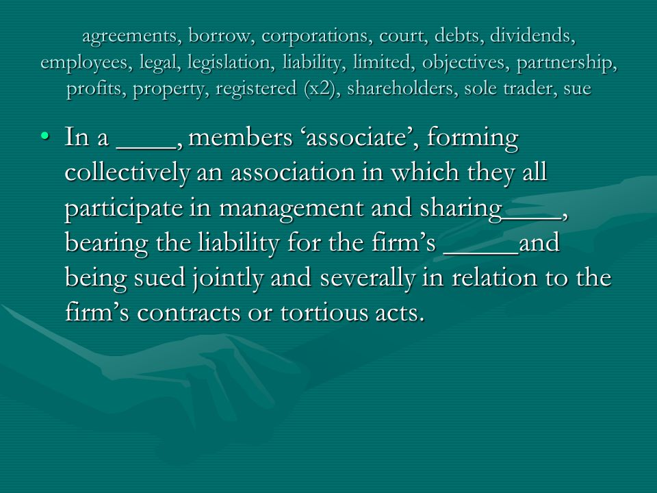 agreements, borrow, corporations, court, debts, dividends, employees, legal, legislation, liability, limited, objectives, partnership, profits, property, registered (x2), shareholders, sole trader, sue Limited-liability companies, or corporations, unlike partnerships, are formed not simply by____entered into between their first members; they must also be_____at a public office or _____designated by law or otherwise obtain official acknowledgement of their existence.Limited-liability companies, or corporations, unlike partnerships, are formed not simply by____entered into between their first members; they must also be_____at a public office or _____designated by law or otherwise obtain official acknowledgement of their existence.