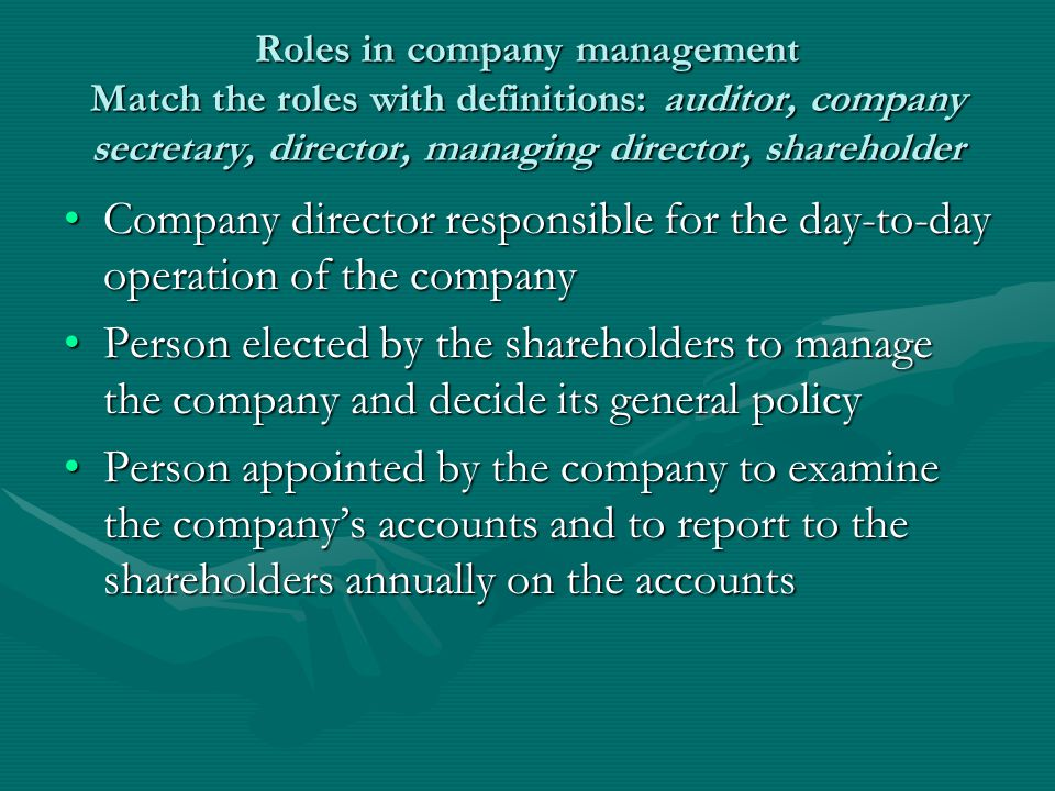 Key Company director responsible for the day-to-day operation of the company: managing directorCompany director responsible for the day-to-day operation of the company: managing director Person elected by the shareholders to manage the company and decide its general policy: directorPerson elected by the shareholders to manage the company and decide its general policy: director Person appointed by the company to examine the company's accounts and to report to the shareholders annually on the accounts: auditorPerson appointed by the company to examine the company's accounts and to report to the shareholders annually on the accounts: auditor