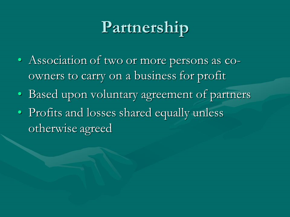 Partnership Every partner liable without limit to creditors for debts of the management with equal authorityEvery partner liable without limit to creditors for debts of the management with equal authority Utilize more capital, labor and skill than sole proprietorshipsUtilize more capital, labor and skill than sole proprietorships