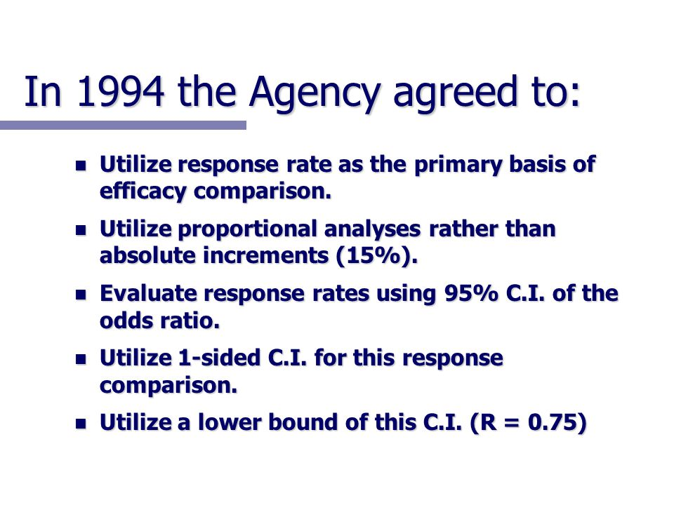 In 1994 the Agency agreed to: n Utilize response rate as the primary basis of efficacy comparison. n Utilize proportional analyses rather than absolut