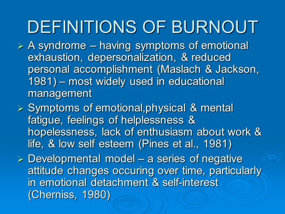 DEFINITIONS OF BURNOUT  A syndrome – having symptoms of emotional exhaustion, depersonalization, & reduced personal accomplishment (Maslach & Jackson