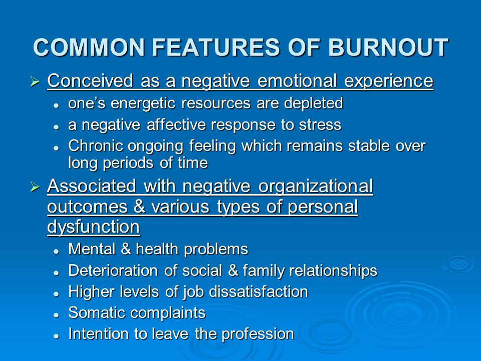 COMMON FEATURES OF BURNOUT  Conceived as a negative emotional experience one's energetic resources are depleted one's energetic resources are deplete