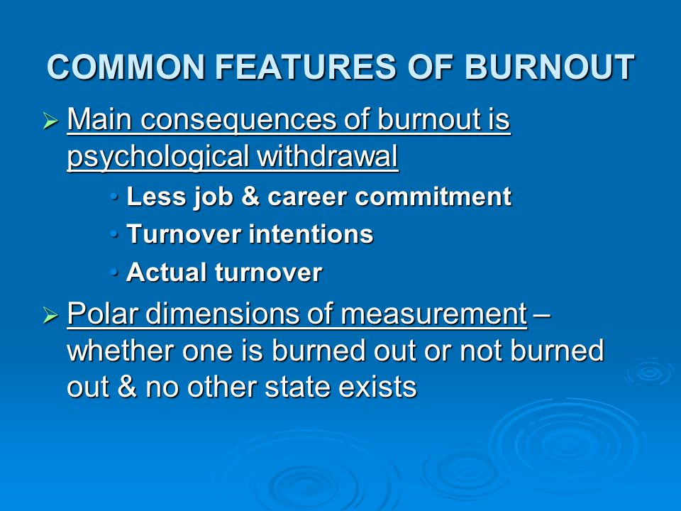 COMMON FEATURES OF BURNOUT  Main consequences of burnout is psychological withdrawal Less job & career commitmentLess job & career commitment Turnove