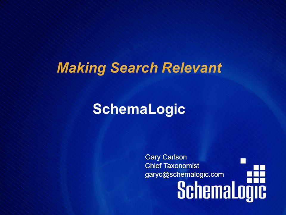 Making Search Relevant SchemaLogic Gary Carlson Chief Taxonomist garyc@schemalogic.com