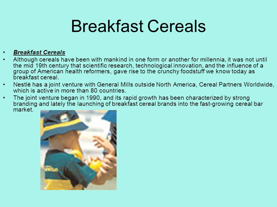 Breakfast Cereals Although cereals have been with mankind in one form or another for millennia, it was not until the mid 19th century that scientific