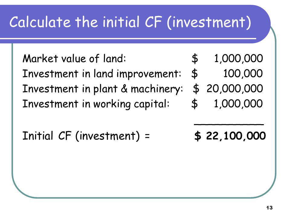 13 Calculate the initial CF (investment) Market value of land: $ 1,000,000 Investment in land improvement: $ 100,000 Investment in plant & machinery: $ 20,000,000 Investment in working capital: $ 1,000,000 __________ Initial CF (investment) = $ 22,100,000