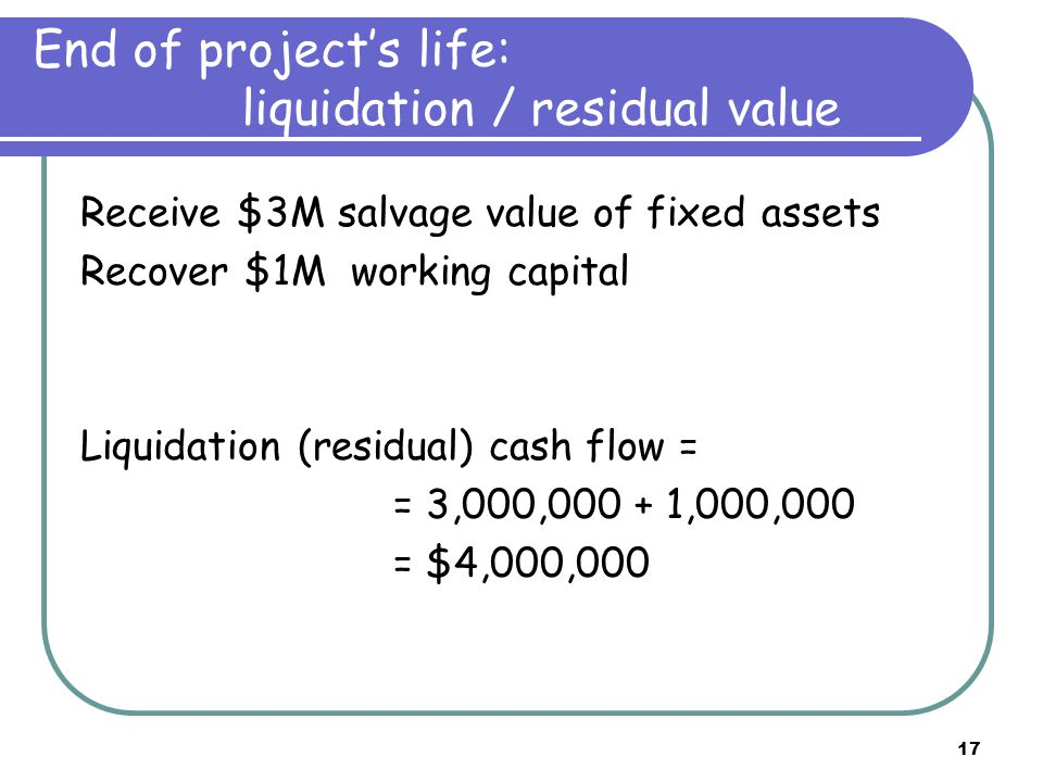 17 End of project's life: liquidation / residual value Receive $3M salvage value of fixed assets Recover $1M working capital Liquidation (residual) ca