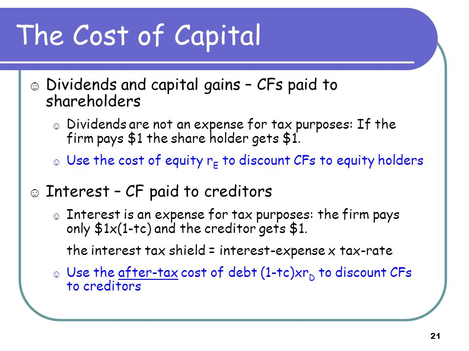 21 The Cost of Capital ☺ Dividends and capital gains – CFs paid to shareholders ☺ Dividends are not an expense for tax purposes: If the firm pays $1 t