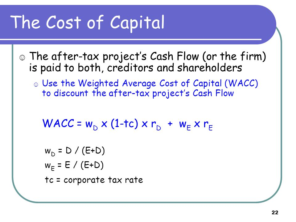 22 The Cost of Capital ☺ The after-tax project's Cash Flow (or the firm) is paid to both, creditors and shareholders ☺ Use the Weighted Average Cost of Capital (WACC) to discount the after-tax project's Cash Flow WACC = w D x (1-tc) x r D + w E x r E w D = D / (E+D) w E = E / (E+D) tc = corporate tax rate