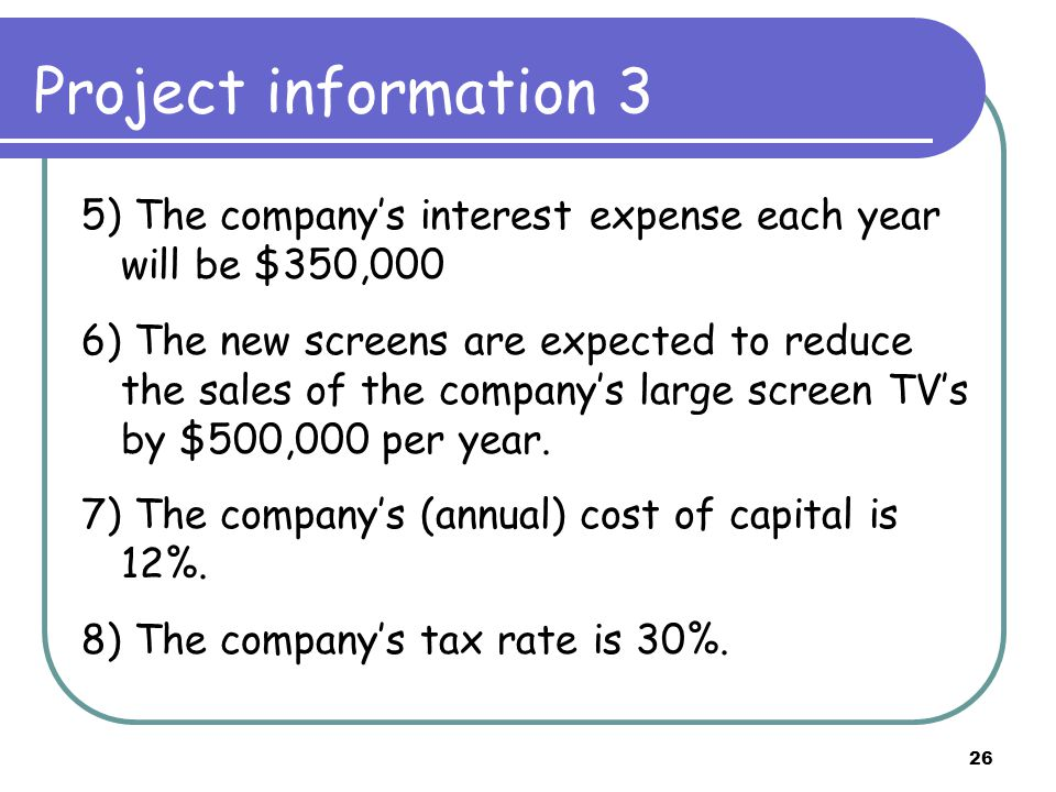 26 Project information 3 5) The company's interest expense each year will be $350,000 6) The new screens are expected to reduce the sales of the company's large screen TV's by $500,000 per year.