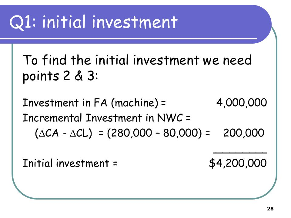 28 Q1: initial investment To find the initial investment we need points 2 & 3: Investment in FA (machine) = 4,000,000 Incremental Investment in NWC = (  CA -  CL) = (280,000 – 80,000) = 200,000 ________ Initial investment = $4,200,000
