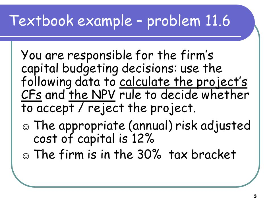3 Textbook example – problem 11.6 You are responsible for the firm's capital budgeting decisions: use the following data to calculate the project's CFs and the NPV rule to decide whether to accept / reject the project.