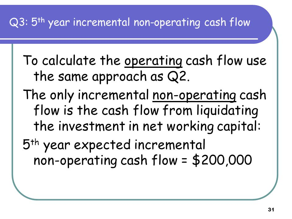31 Q3: 5 th year incremental non-operating cash flow To calculate the operating cash flow use the same approach as Q2. The only incremental non-operat