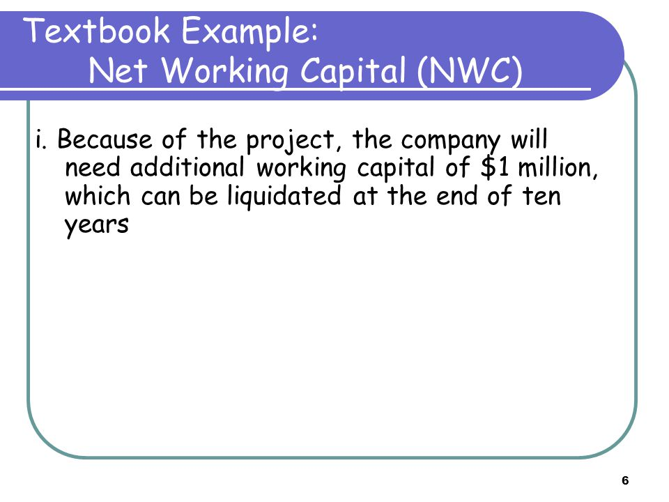 6 Textbook Example: Net Working Capital (NWC) i. Because of the project, the company will need additional working capital of $1 million, which can be