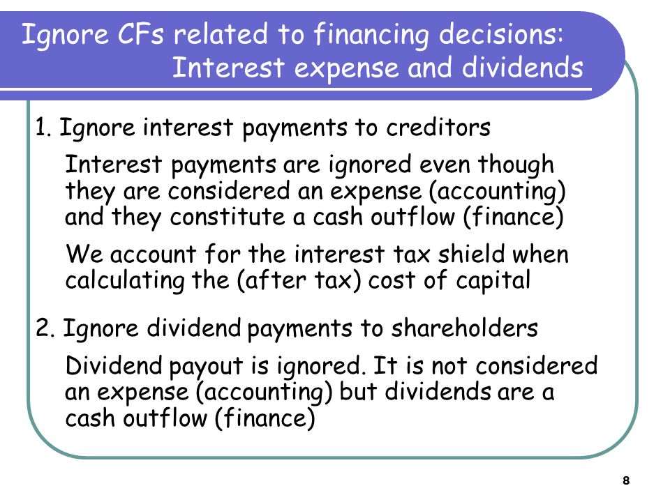 8 Ignore CFs related to financing decisions: Interest expense and dividends 1. Ignore interest payments to creditors Interest payments are ignored eve
