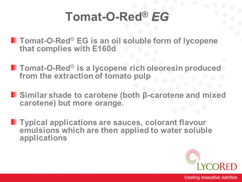 EG Tomat-O-Red ® EG Tomat-O-Red ® EG is an oil soluble form of lycopene that complies with E160d Tomat-O-Red ® is a lycopene rich oleoresin produced from the extraction of tomato pulp Similar shade to carotene (both β-carotene and mixed carotene) but more orange.