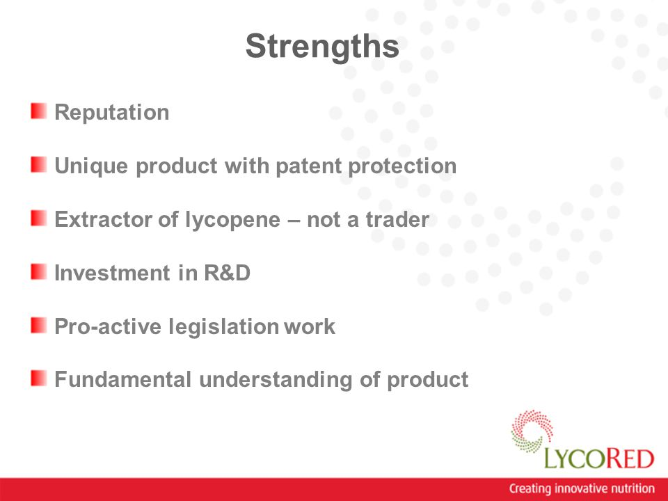 Strengths Reputation Unique product with patent protection Extractor of lycopene – not a trader Investment in R&D Pro-active legislation work Fundamental understanding of product