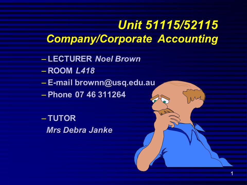1 –LECTURER Noel Brown –ROOM L418 –E-mail brownn@usq.edu.au –Phone 07 46 311264 –TUTOR Mrs Debra Janke Mrs Debra Janke Unit 51115/52115 Company/Corporate Accounting