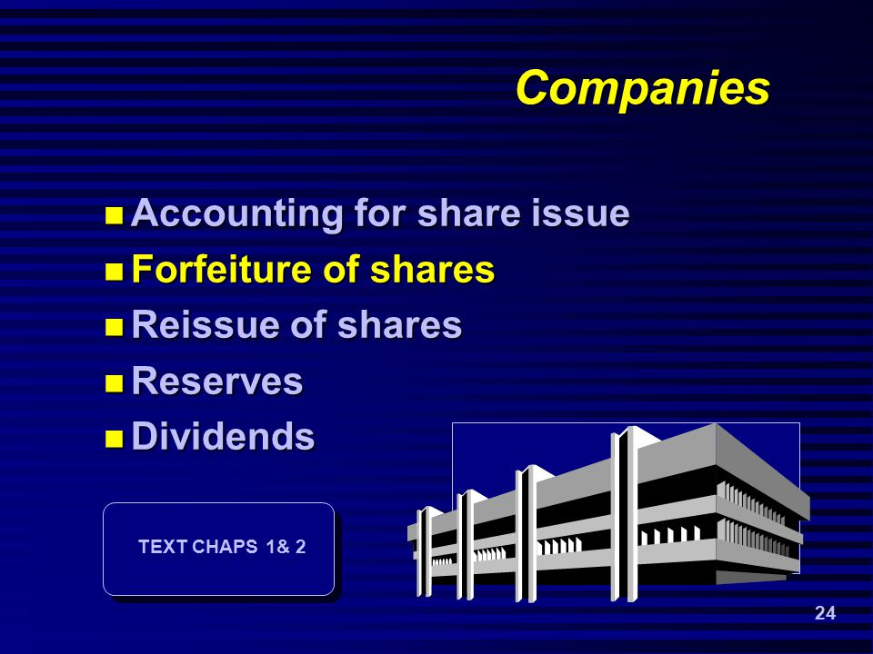 24 Companies Accounting for share issue Accounting for share issue Forfeiture of shares Forfeiture of shares Reissue of shares Reissue of shares Reserves Reserves Dividends Dividends TEXT CHAPS 1& 2