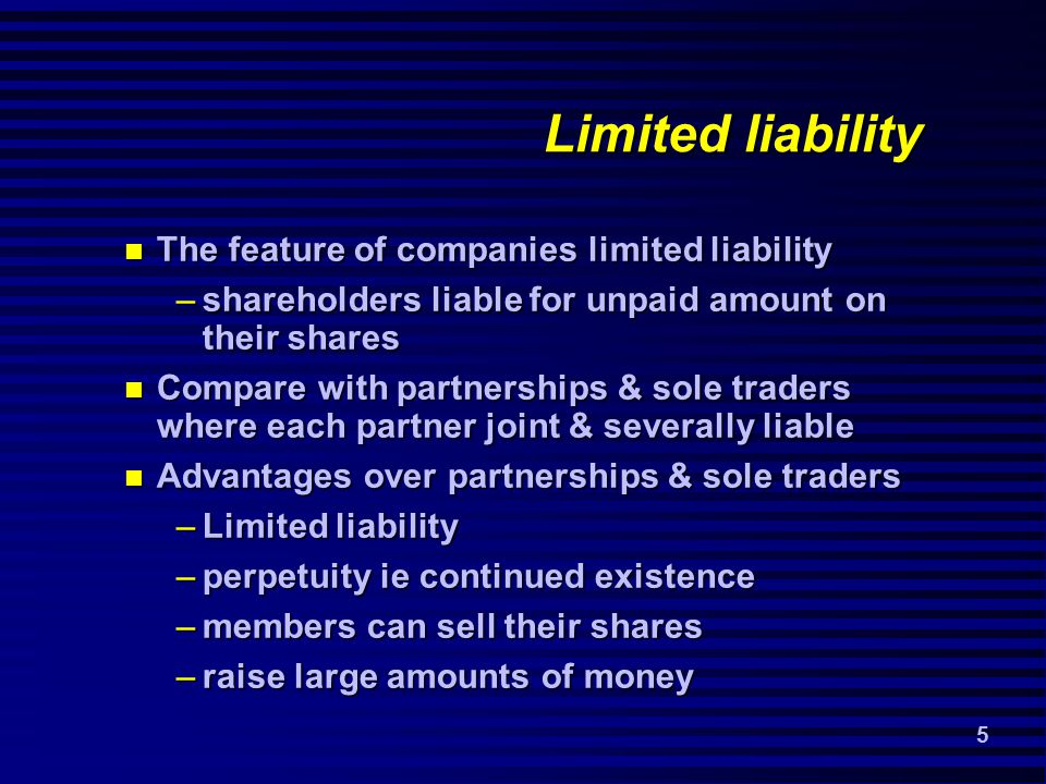 5 Limited liability The feature of companies limited liability The feature of companies limited liability –shareholders liable for unpaid amount on their shares Compare with partnerships & sole traders where each partner joint & severally liable Compare with partnerships & sole traders where each partner joint & severally liable Advantages over partnerships & sole traders Advantages over partnerships & sole traders –Limited liability –perpetuity ie continued existence –members can sell their shares –raise large amounts of money