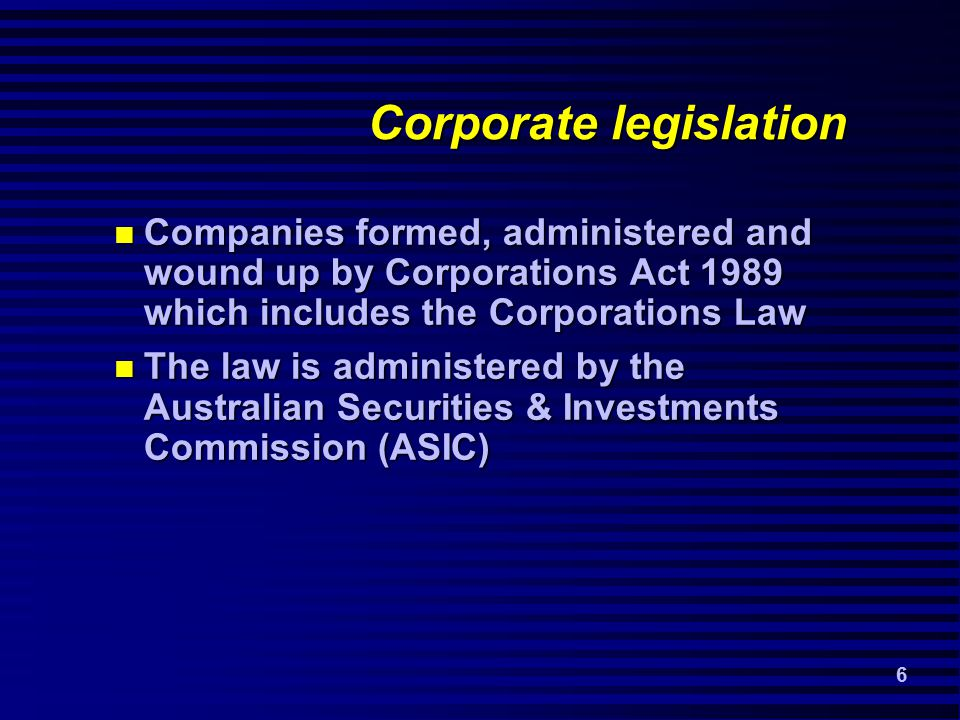 6 Corporate legislation Companies formed, administered and wound up by Corporations Act 1989 which includes the Corporations Law Companies formed, administered and wound up by Corporations Act 1989 which includes the Corporations Law The law is administered by the Australian Securities & Investments Commission (ASIC) The law is administered by the Australian Securities & Investments Commission (ASIC)