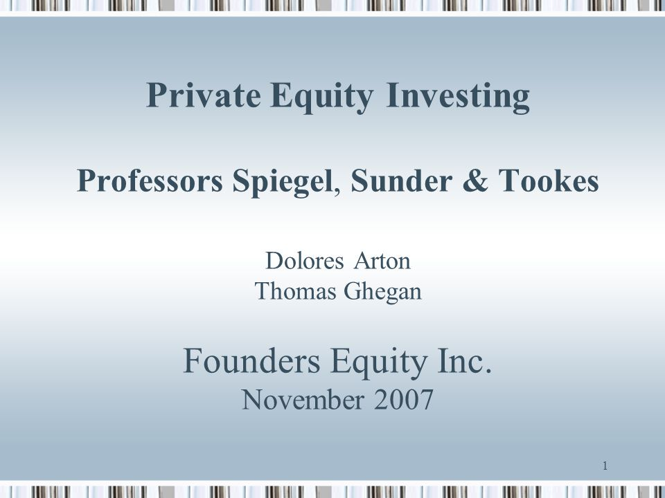 1 Private Equity Investing Professors Spiegel, Sunder & Tookes Dolores Arton Thomas Ghegan Founders Equity Inc. November 2007