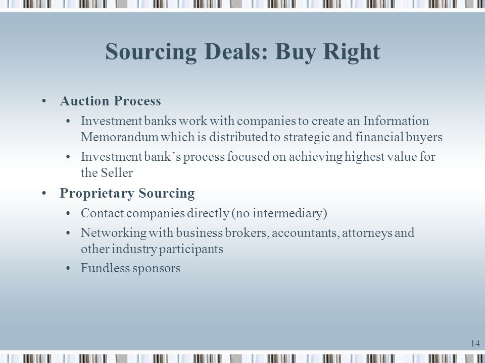 14 Sourcing Deals: Buy Right Auction Process Investment banks work with companies to create an Information Memorandum which is distributed to strategi