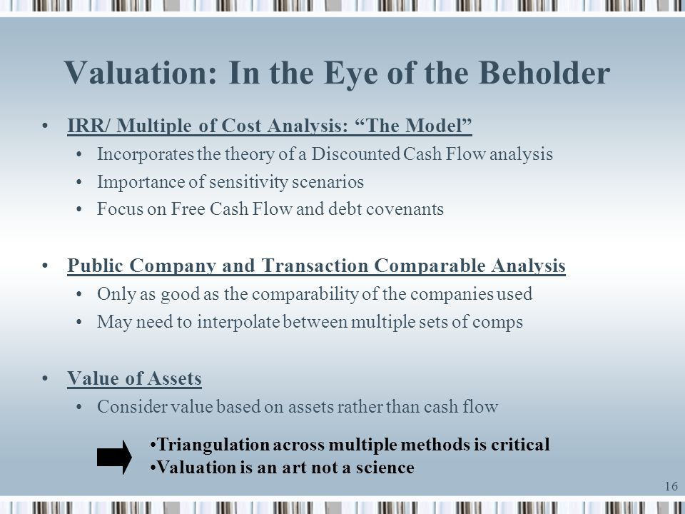 "16 Valuation: In the Eye of the Beholder IRR/ Multiple of Cost Analysis: ""The Model"" Incorporates the theory of a Discounted Cash Flow analysis Import"