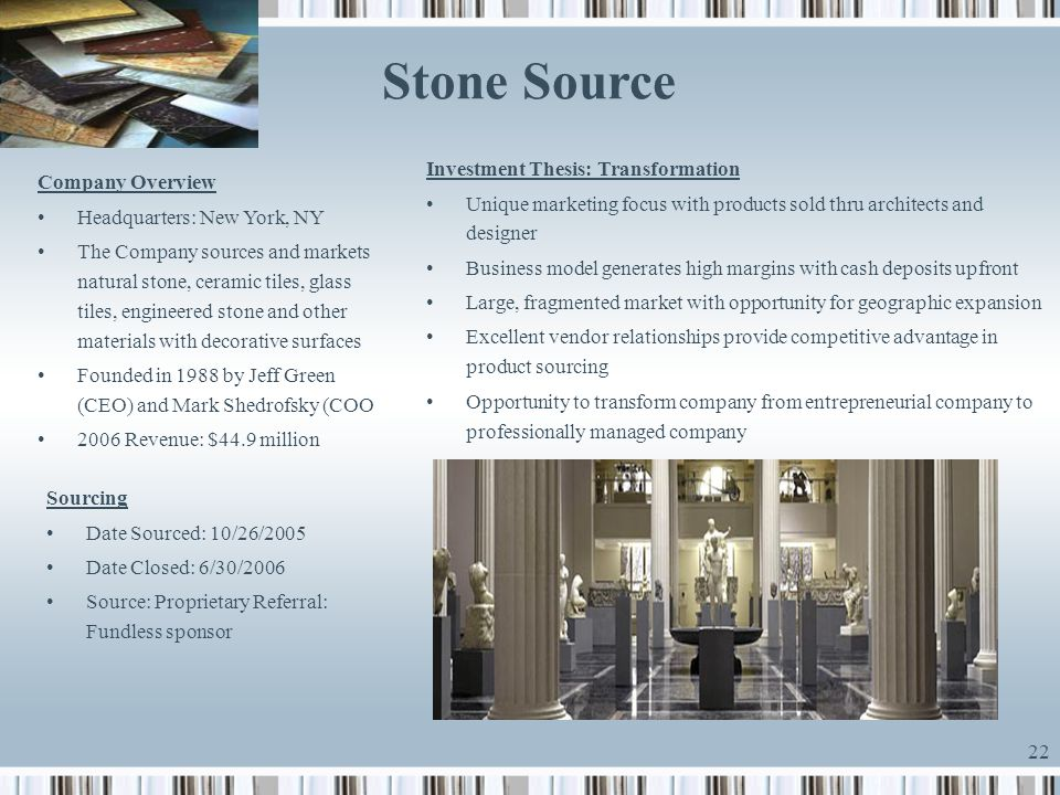 22 Stone Source Sourcing Date Sourced: 10/26/2005 Date Closed: 6/30/2006 Source: Proprietary Referral: Fundless sponsor Investment Thesis: Transformat