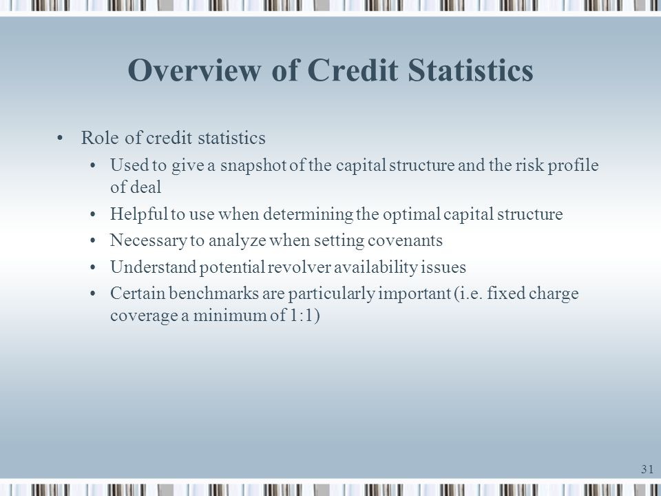 31 Overview of Credit Statistics Role of credit statistics Used to give a snapshot of the capital structure and the risk profile of deal Helpful to us