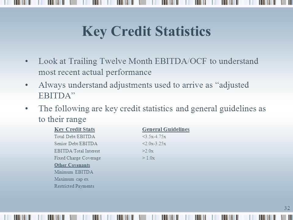 32 Key Credit Statistics Look at Trailing Twelve Month EBITDA/OCF to understand most recent actual performance Always understand adjustments used to a