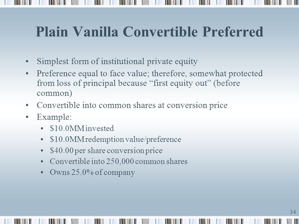 34 Plain Vanilla Convertible Preferred Simplest form of institutional private equity Preference equal to face value; therefore, somewhat protected fro