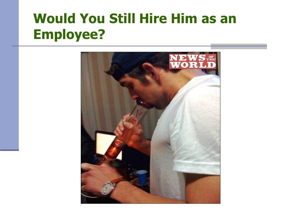 Would You Still Hire Him as an Employee?