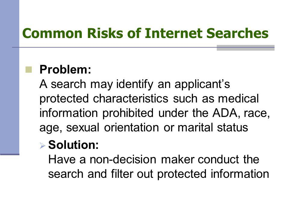 Common Risks of Internet Searches Problem: A search may identify an applicant's protected characteristics such as medical information prohibited under the ADA, race, age, sexual orientation or marital status  Solution: Have a non-decision maker conduct the search and filter out protected information