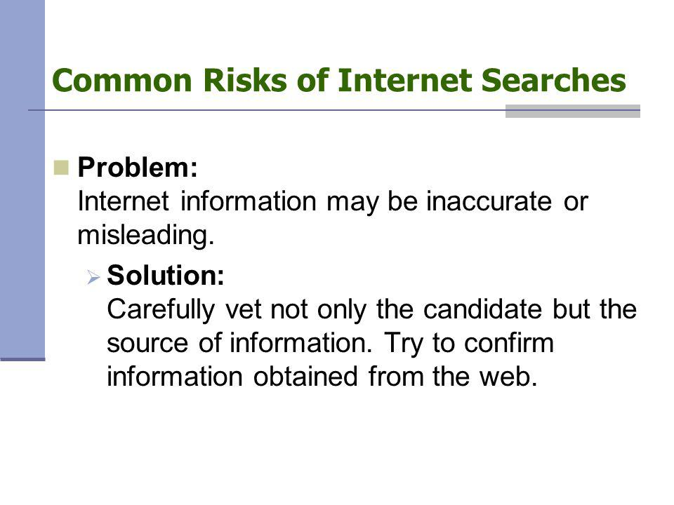 Problem: Internet information may be inaccurate or misleading.  Solution: Carefully vet not only the candidate but the source of information. Try to