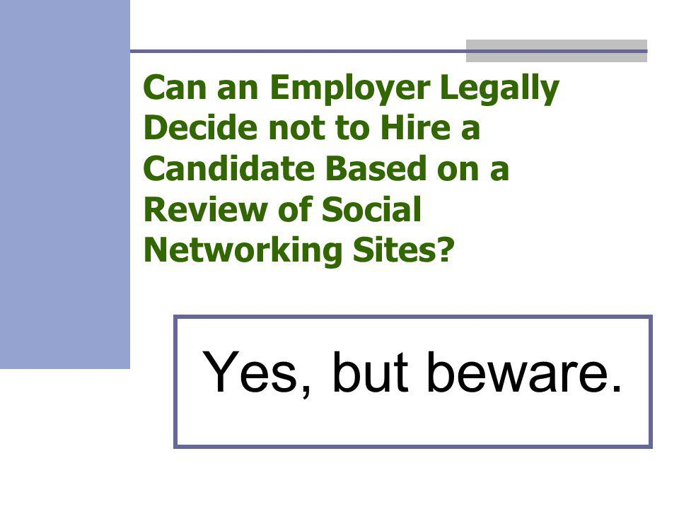 Can an Employer Legally Decide not to Hire a Candidate Based on a Review of Social Networking Sites? Yes, but beware.