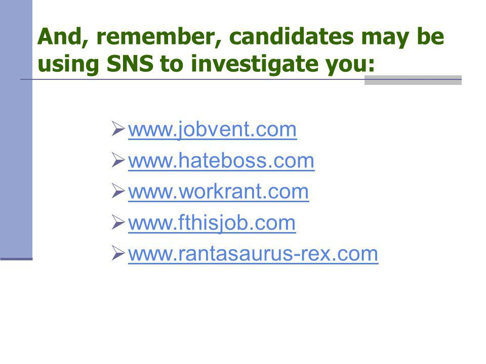  www.jobvent.com www.jobvent.com  www.hateboss.com www.hateboss.com  www.workrant.com www.workrant.com  www.fthisjob.com www.fthisjob.com  www.rantasaurus-rex.com www.rantasaurus-rex.com And, remember, candidates may be using SNS to investigate you: