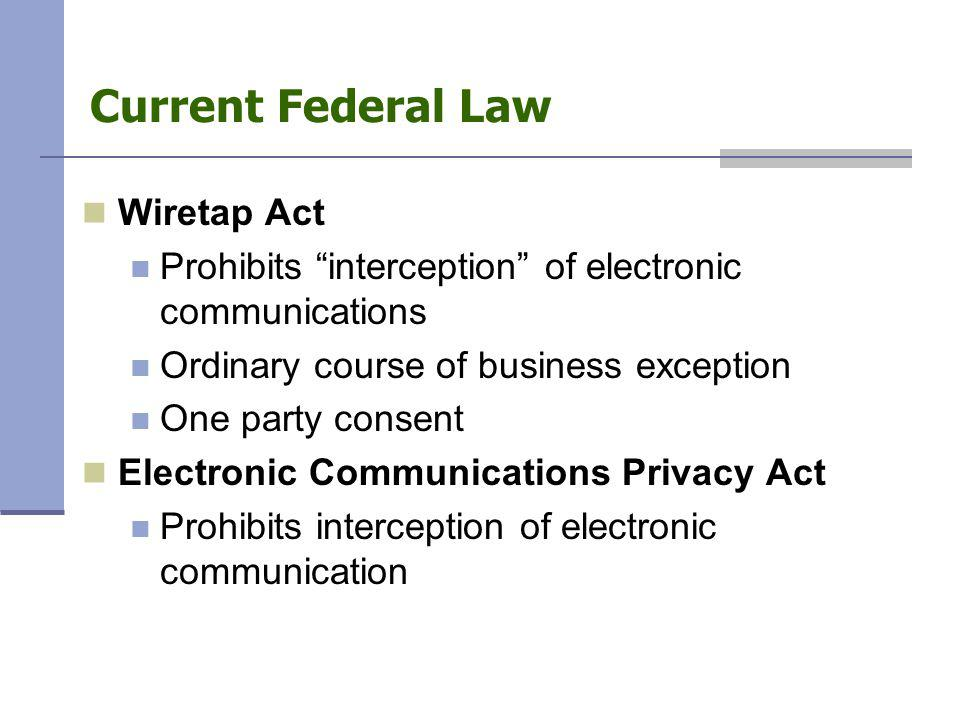 """Current Federal Law Wiretap Act Prohibits """"interception"""" of electronic communications Ordinary course of business exception One party consent Electron"""