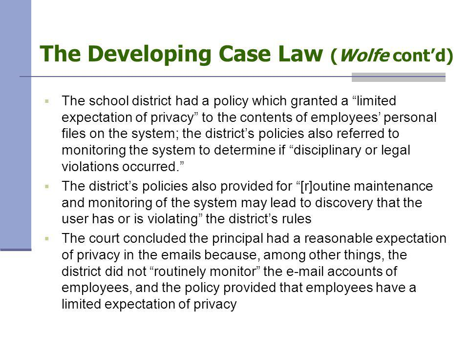 The Developing Case Law (Wolfe cont'd)  The school district had a policy which granted a limited expectation of privacy to the contents of employees' personal files on the system; the district's policies also referred to monitoring the system to determine if disciplinary or legal violations occurred.  The district's policies also provided for [r]outine maintenance and monitoring of the system may lead to discovery that the user has or is violating the district's rules  The court concluded the principal had a reasonable expectation of privacy in the emails because, among other things, the district did not routinely monitor the e-mail accounts of employees, and the policy provided that employees have a limited expectation of privacy