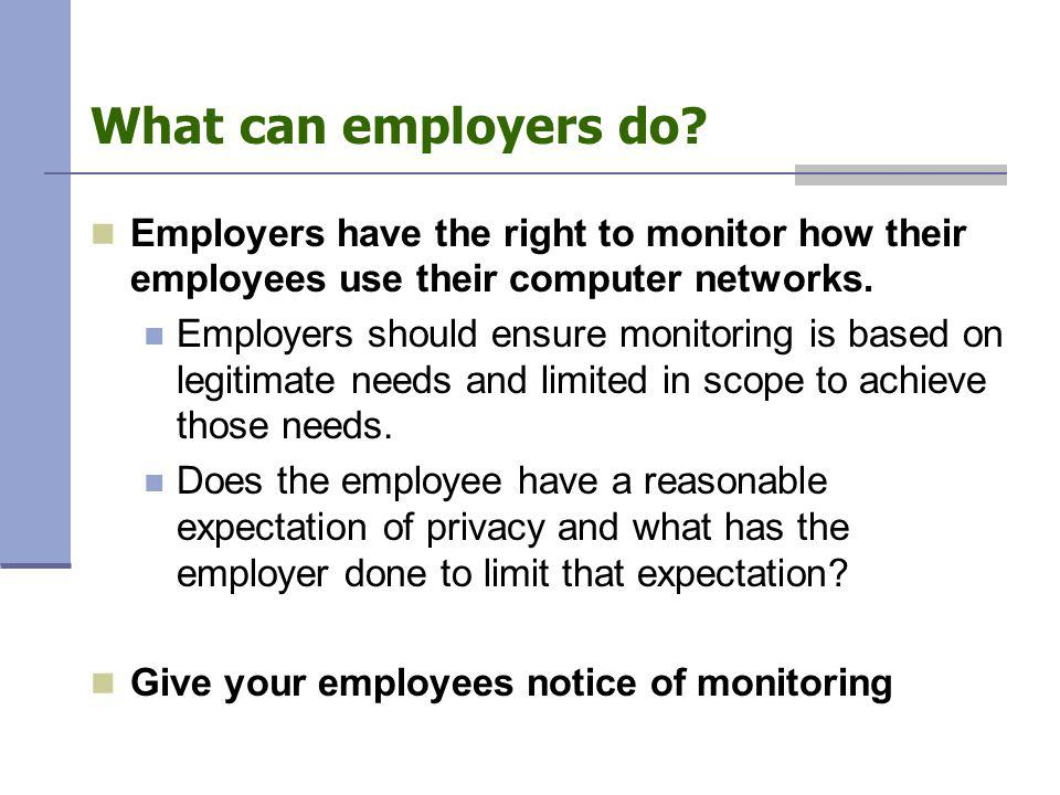 What can employers do? Employers have the right to monitor how their employees use their computer networks. Employers should ensure monitoring is base