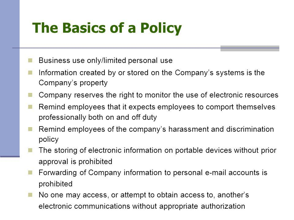 The Basics of a Policy Business use only/limited personal use Information created by or stored on the Company's systems is the Company's property Company reserves the right to monitor the use of electronic resources Remind employees that it expects employees to comport themselves professionally both on and off duty Remind employees of the company's harassment and discrimination policy The storing of electronic information on portable devices without prior approval is prohibited Forwarding of Company information to personal e-mail accounts is prohibited No one may access, or attempt to obtain access to, another's electronic communications without appropriate authorization
