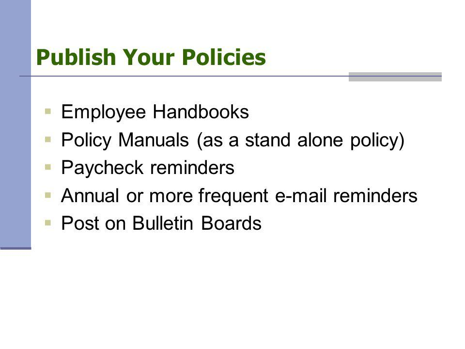 Publish Your Policies  Employee Handbooks  Policy Manuals (as a stand alone policy)  Paycheck reminders  Annual or more frequent e-mail reminders  Post on Bulletin Boards