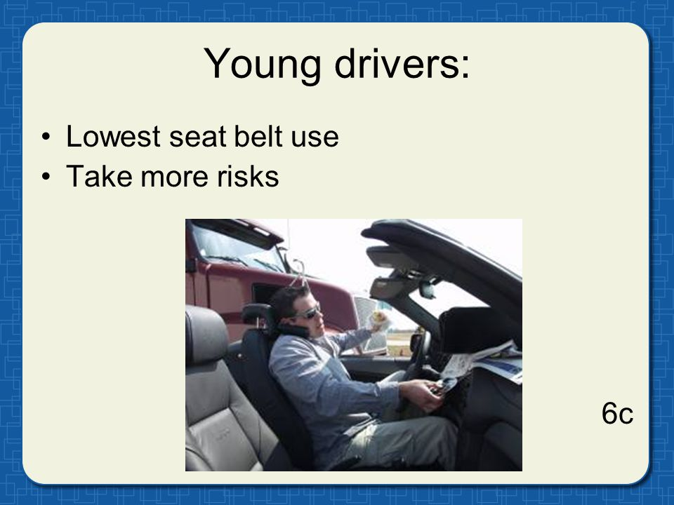 Young drivers: Lowest seat belt use Take more risks 6c