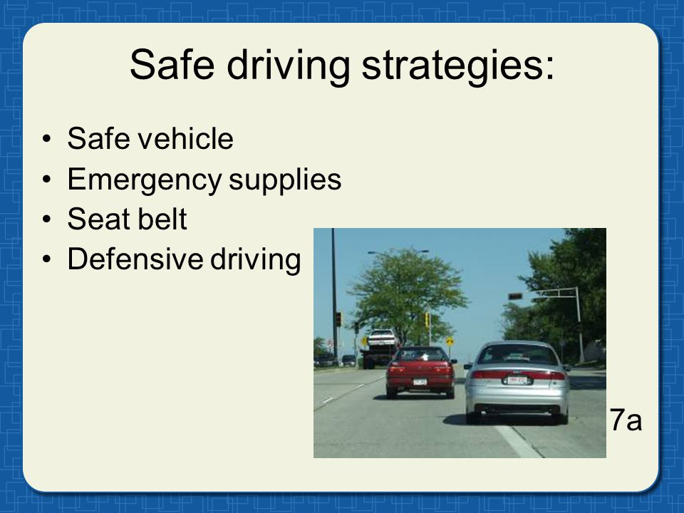 Safe driving strategies: Safe vehicle Emergency supplies Seat belt Defensive driving 7a